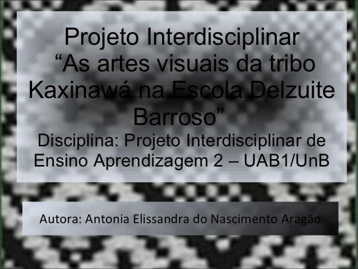 """Projeto Interdisciplinar  """"As artes visuais da tribo Kaxinawá na Escola Delzuite Barroso""""  Disciplina: Projeto Interdiscip..."""