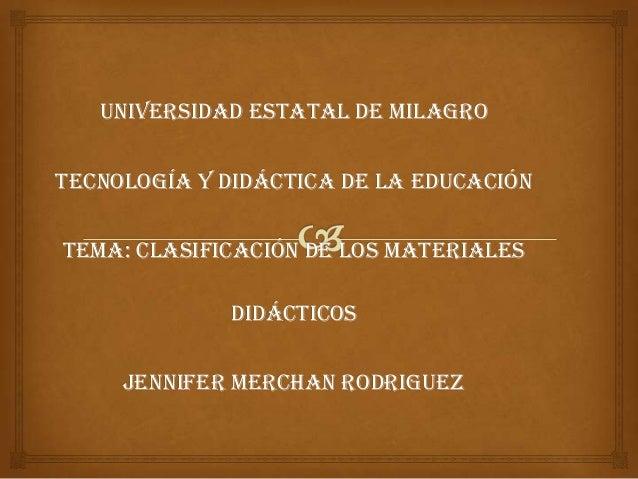 Universidad Estatal de MilagroTecnología y Didáctica de la EducaciónTema: Clasificación de los Materiales             Didá...