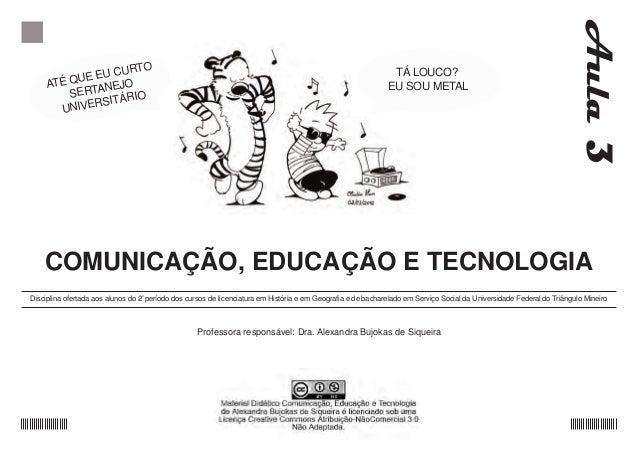 COMUNICAÇÃO, EDUCAÇÃO E TECNOLOGIA Disciplina ofertada aos alunos do 2 0 período dos cursos de licenciatura em História e ...