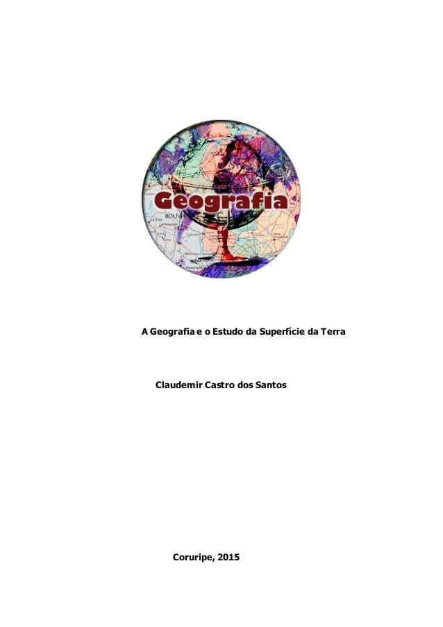 A Geografia e o Estudo da Superfície da Terra Claudemir Castro dos Santos Coruripe, 2015