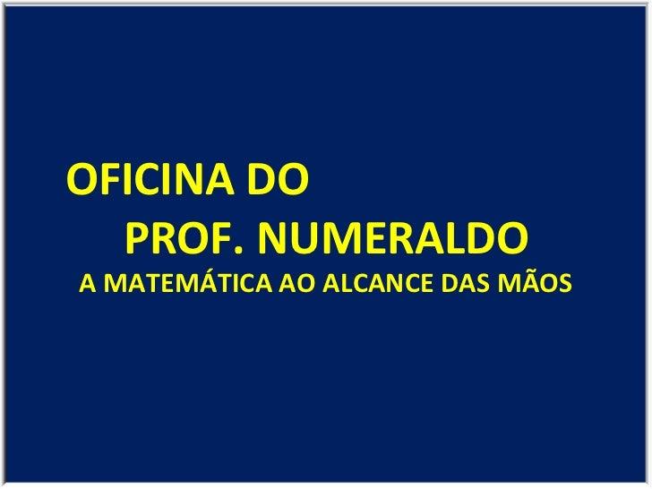OFICINA DO  PROF. NUMERALDO A MATEMÁTICA AO ALCANCE DAS MÃOS