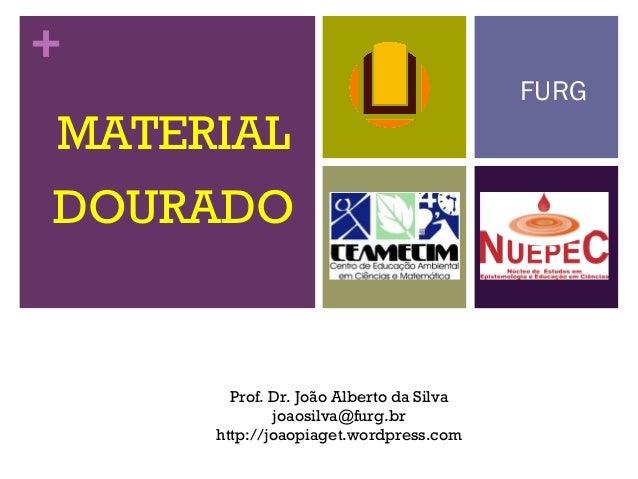 + MATERIAL DOURADO FURG Prof. Dr. João Alberto da Silva joaosilva@furg.br http://joaopiaget.wordpress.com