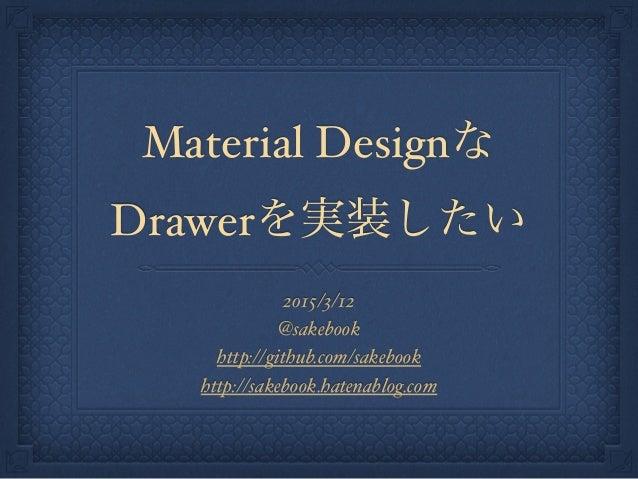 Material Designな Drawerを実装したい 2015/3/12 @sakebook http://github.com/sakebook http://sakebook.hatenablog.com