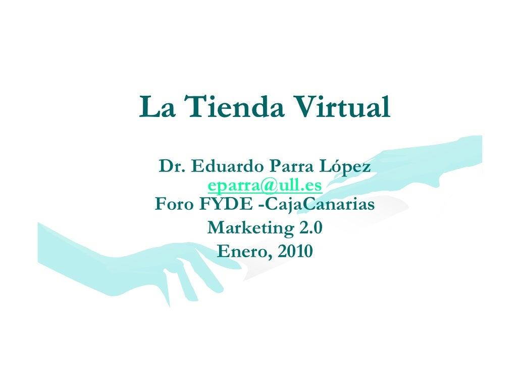 La Tienda Virtual L Ti d Vi       l  Dr. Eduardo Parra López        eparra@ull.es        eparra@ull es  Foro FYDE -CajaCan...