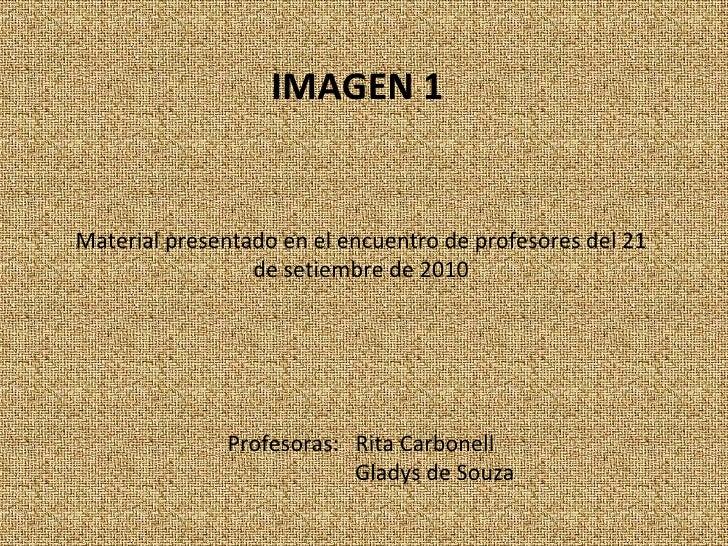 IMAGEN 1   Material presentado en el encuentro de profesores del 21 de setiembre de 2010 Profesoras:  Rita Carbonell Glady...