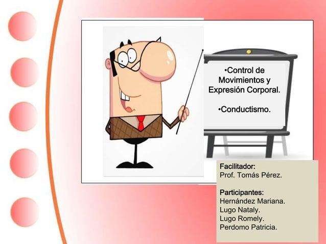•Control de Movimientos y Expresión Corporal. •Conductismo. Facilitador: Prof. Tomás Pérez. Participantes: Hernández Maria...
