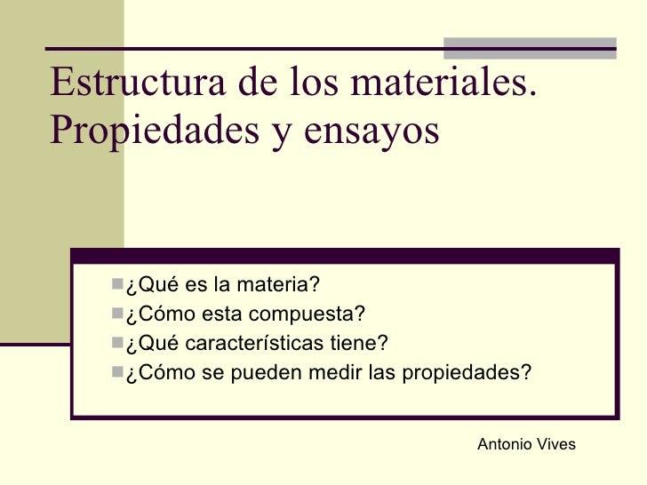 Estructura de los materiales. Propiedades y ensayos <ul><li>¿Qué es la materia? </li></ul><ul><li>¿Cómo esta compuesta?  <...
