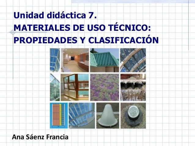 Unidad didáctica 7. MATERIALES DE USO TÉCNICO: PROPIEDADES Y CLASIFICACIÓN Ana Sáenz Francia