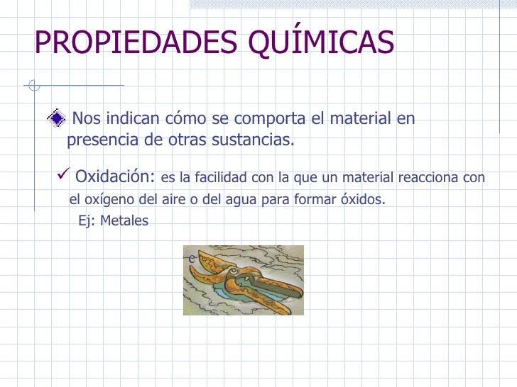 PROPIEDADES QUÍMICAS Nos indican cómo se comporta el material en presencia de otras sustancias. Oxidación:  es la facilida...