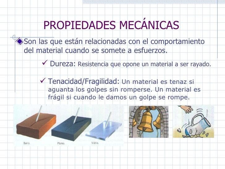PROPIEDADES MECÁNICAS Son las que están relacionadas con el comportamiento del material cuando se somete a esfuerzos. Dure...