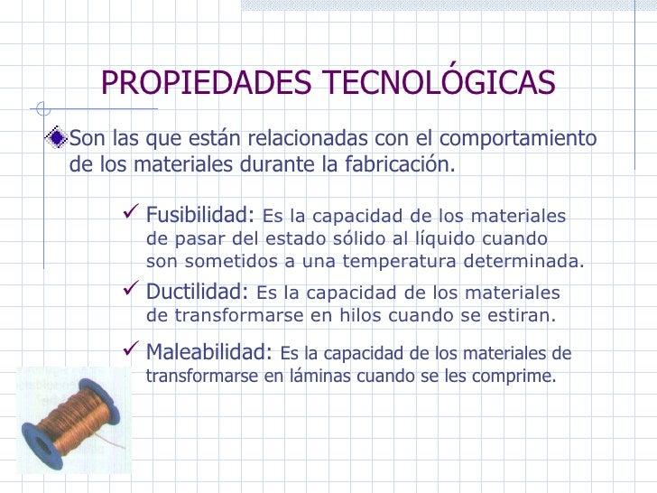 PROPIEDADES TECNOLÓGICAS Son las que están relacionadas con el comportamiento de los materiales durante la fabricación. Fu...
