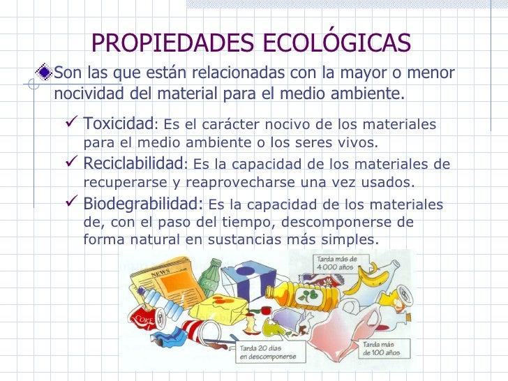 PROPIEDADES ECOLÓGICAS Son las que están relacionadas con la mayor o menor nocividad del material para el medio ambiente. ...
