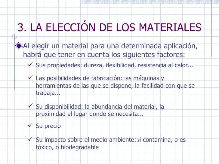 3. LA ELECCIÓN DE LOS MATERIALES Al elegir un material para una determinada aplicación, habrá que tener en cuenta los sigu...