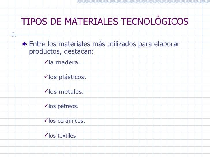 TIPOS DE MATERIALES TECNOLÓGICOS Entre los materiales más utilizados para elaborar productos, destacan:   los textiles los...