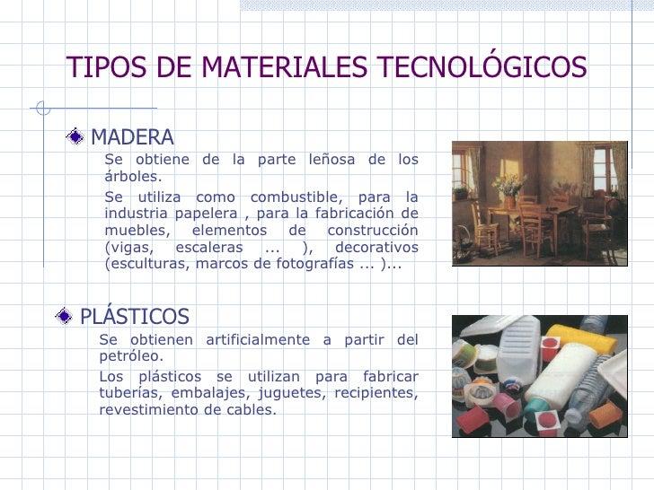 TIPOS DE MATERIALES TECNOLÓGICOS MADERA   PLÁSTICOS Se obtiene de la parte leñosa de los árboles.  Se utiliza como combust...