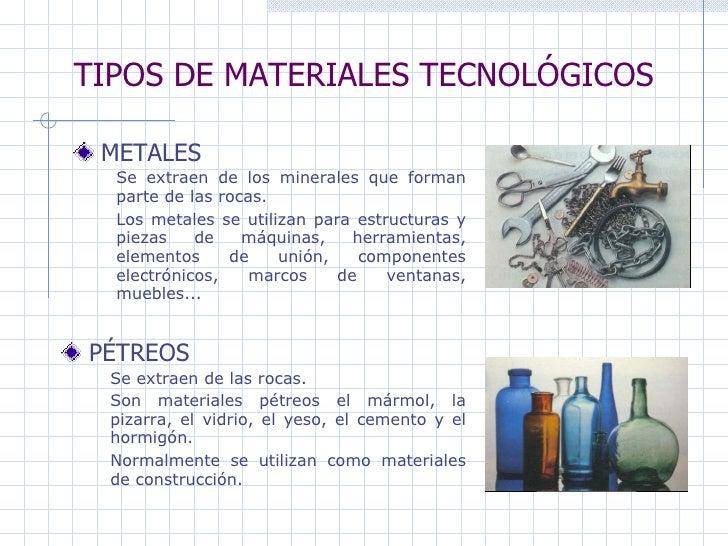 TIPOS DE MATERIALES TECNOLÓGICOS METALES   PÉTREOS Se extraen de los minerales que forman parte de las rocas.  Los metales...