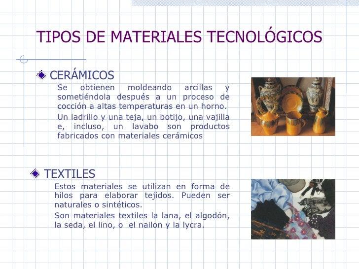 TIPOS DE MATERIALES TECNOLÓGICOS CERÁMICOS   TEXTILES Se obtienen moldeando arcillas y sometiéndola después a un proceso d...