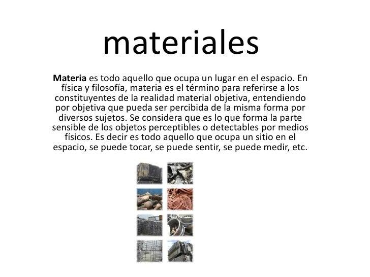 materiales<br />Materia es todo aquello que ocupa un lugar en el espacio. En física y filosofía, materia es el término par...