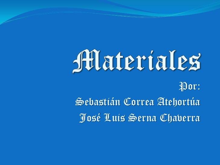 Materiales<br />Por:<br />Sebastián Correa Atehortúa<br />José Luis Serna Chaverra<br />