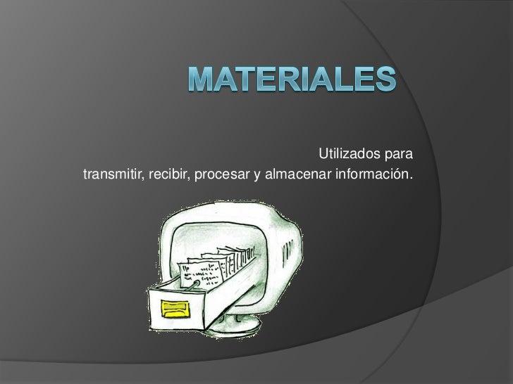 Utilizados paratransmitir, recibir, procesar y almacenar información.