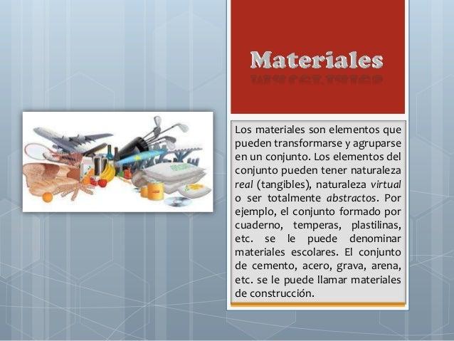 Los materiales son elementos que pueden transformarse y agruparse en un conjunto. Los elementos del conjunto pueden tener ...