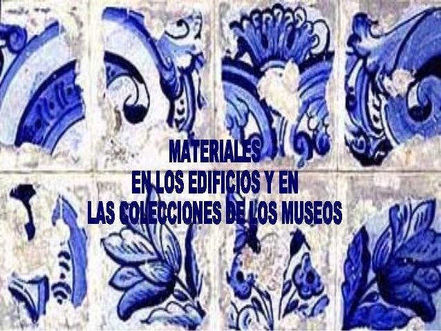 MATERIALES EN LOS EDIFICIOS Y LAS COLECCIONES DE LOS MUSEOS OBJETIVO DE LA SESIÓN Como resultado de esta sesión, los parti...