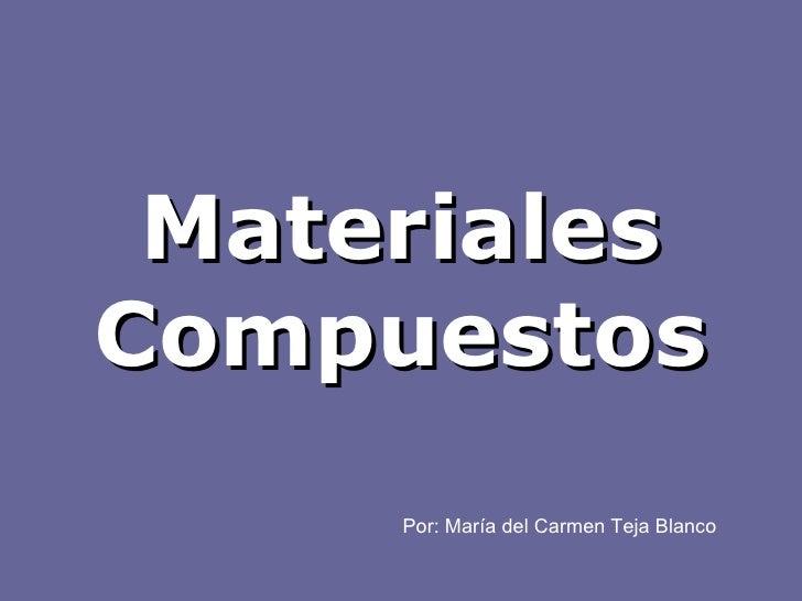 Materiales Compuestos Por: María del Carmen Teja Blanco