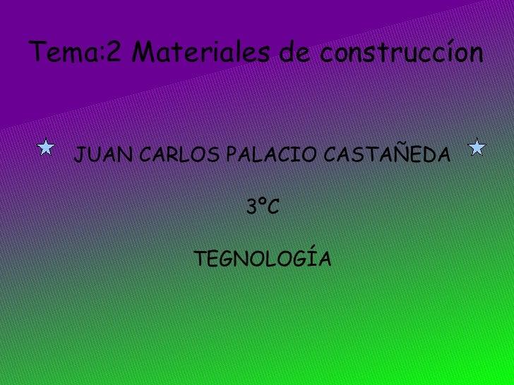 Tema:2 Materiales de construccíon <ul><ul><li>JUAN CARLOS PALACIO CASTAÑEDA </li></ul></ul><ul><ul><li>3ºC </li></ul></ul>...