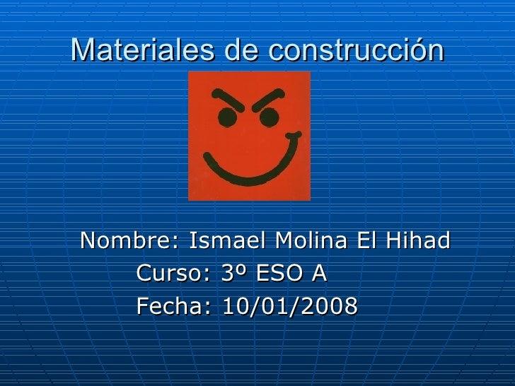 Materiales de construcción <ul><li>Nombre: Ismael Molina El Hihad </li></ul><ul><li>Curso: 3º ESO A </li></ul><ul><li>Fech...