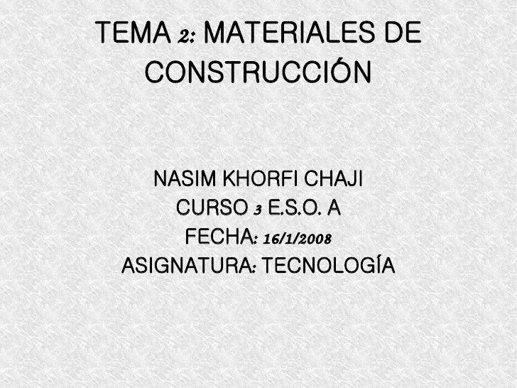 TEMA 2: MATERIALES DE CONSTRUCCIÓN NASIM KHORFI CHAJI CURSO 3 E.S.O. A FECHA: 16/1/2008 ASIGNATURA: TECNOLOGÍA