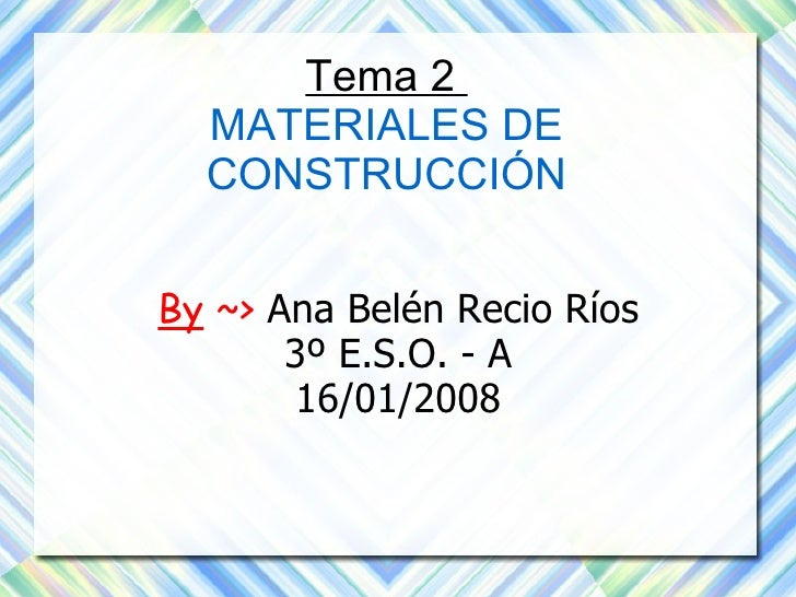 Tema 2  MATERIALES DE CONSTRUCCIÓN By  ~>  Ana Belén Recio Ríos 3º E.S.O. - A 16/01/2008