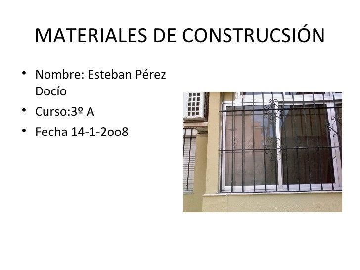 MATERIALES DE CONSTRUCSIÓN <ul><li>Nombre: Esteban Pérez Docío </li></ul><ul><li>Curso:3º A </li></ul><ul><li>Fecha 14-1-2...