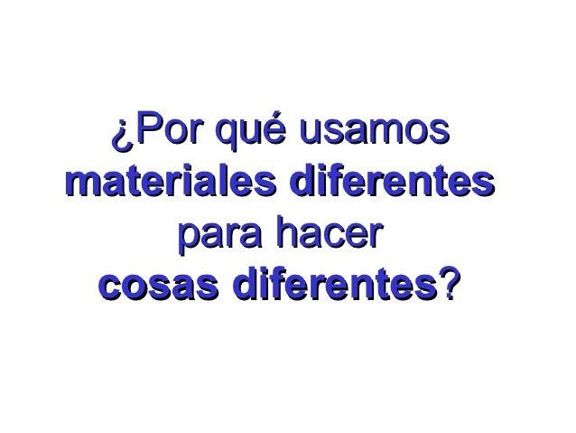 ¿Por qué usamosmateriales diferentes     para hacer cosas diferentes?