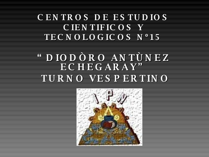 """CENTROS DE ESTUDIOS CIENTIFICOS Y TECNOLOGICOS Nº15 """" DIODÒRO ANTÙNEZ ECHEGARAY"""" TURNO VESPERTINO"""