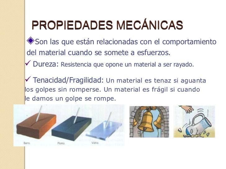 PROPIEDADES MECÁNICAS  Son las que están relacionadas con el comportamientodel material cuando se somete a esfuerzos. Dur...