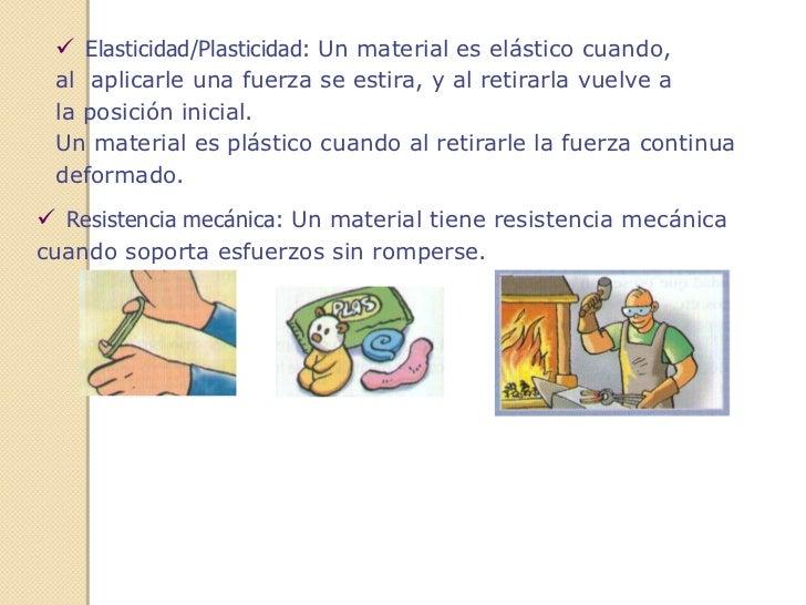  Elasticidad/Plasticidad: Un material es elástico cuando, al aplicarle una fuerza se estira, y al retirarla vuelve a la p...
