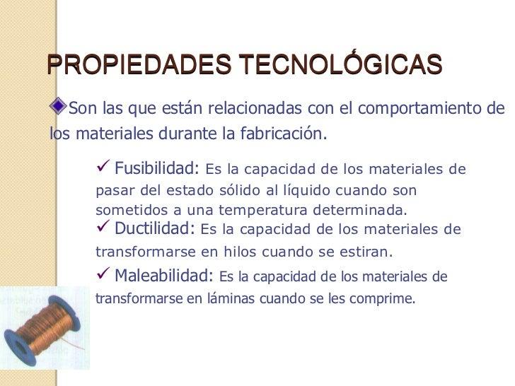 PROPIEDADES TECNOLÓGICAS   Son las que están relacionadas con el comportamiento delos materiales durante la fabricación.  ...