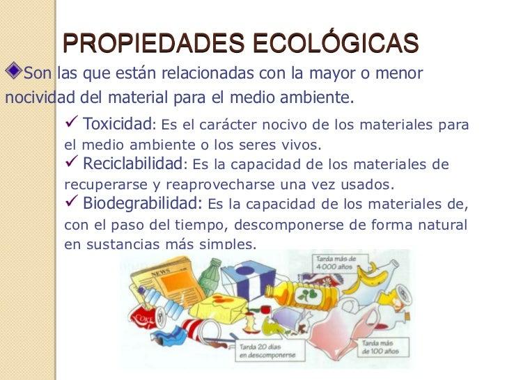 PROPIEDADES ECOLÓGICAS  Son las que están relacionadas con la mayor o menornocividad del material para el medio ambiente. ...