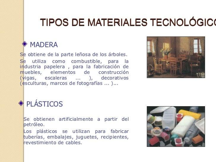 TIPOS DE MATERIALES TECNOLÓGICO    MADERASe obtiene de la parte leñosa de los árboles.Se utiliza como combustible, para la...