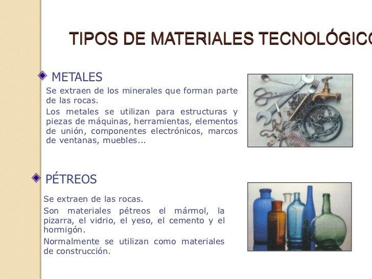 TIPOS DE MATERIALES TECNOLÓGICO  METALESSe extraen de los minerales que forman partede las rocas.Los metales se utilizan p...