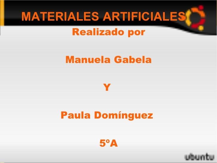 MATERIALES ARTIFICIALES Realizado por Manuela Gabela Y  Paula Domínguez  5ºA