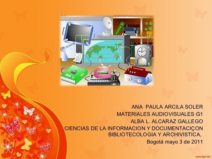 ANA  PAULA ARCILA SOLER MATERIALES AUDIOVISUALES G1 ALBA L. ALCARAZ GALLEGO CIENCIAS DE LA INFORMACION Y DOCUMENTACIÇON BI...