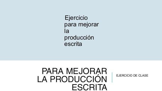 PARA MEJORAR LA PRODUCCIÓN ESCRITA Ejercicio para mejorar la producción escrita EJERCICIO DE CLASE
