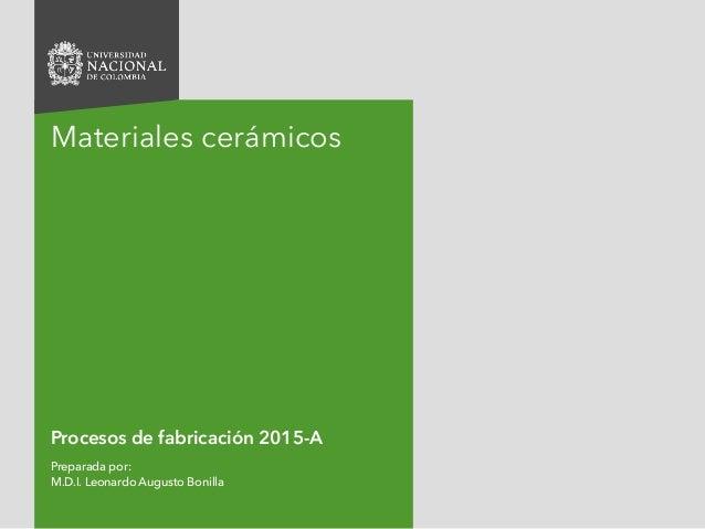 Procesos de fabricación 2015-A Preparada por: M.D.I. Leonardo Augusto Bonilla Materiales cerámicos