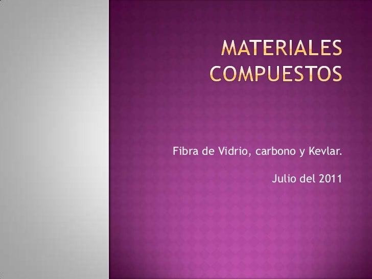 Materiales Compuestos<br />Fibra de Vidrio, carbono y Kevlar.Julio del 2011<br />