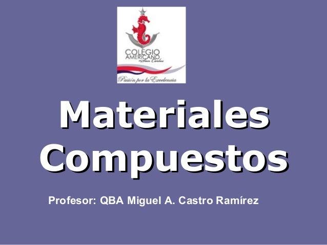 MaterialesCompuestosProfesor: QBA Miguel A. Castro Ramírez