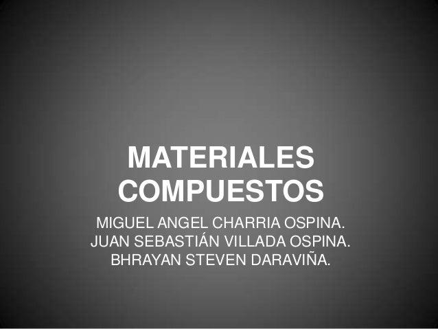 MIGUEL ANGEL CHARRIA OSPINA. JUAN SEBASTIÁN VILLADA OSPINA. BHRAYAN STEVEN DARAVIÑA. MATERIALES COMPUESTOS