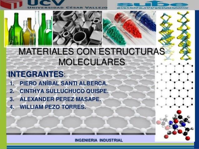 INGENIERIA INDUSTRIAL MATERIALES CON ESTRUCTURAS MOLECULARES INTEGRANTES: 1. PIERO ANÍBAL SANTI ALBERCA. 2. CINTHYA SULLUC...