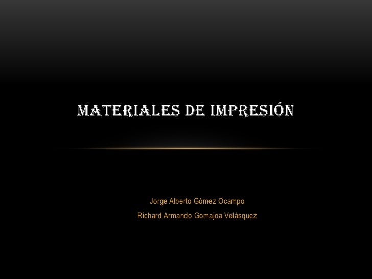 MATERIALES DE IMPRESIÓN         Jorge Alberto Gómez Ocampo      Richard Armando Gomajoa Velásquez