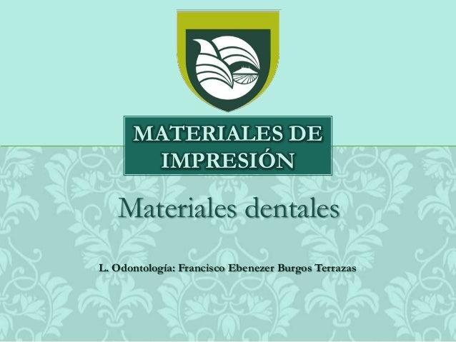 Materiales dentalesMATERIALES DEIMPRESIÓNL. Odontología: Francisco Ebenezer Burgos Terrazas